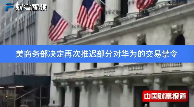 【中国财富报道】美国商务部决定再次推迟部分对华为的交易禁令