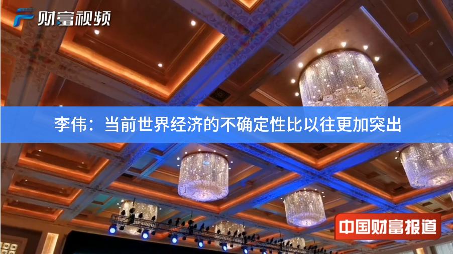 【中国财富报道】李伟:当前世界经济的不确定性比以往更加突出