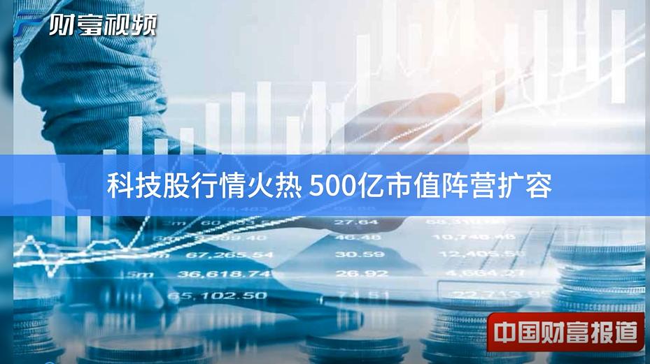 【中國財富報道】科技股行情火熱 500億市值陣營擴容
