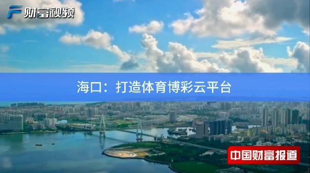 【中國財富報道】海口:打造體育博彩云平臺