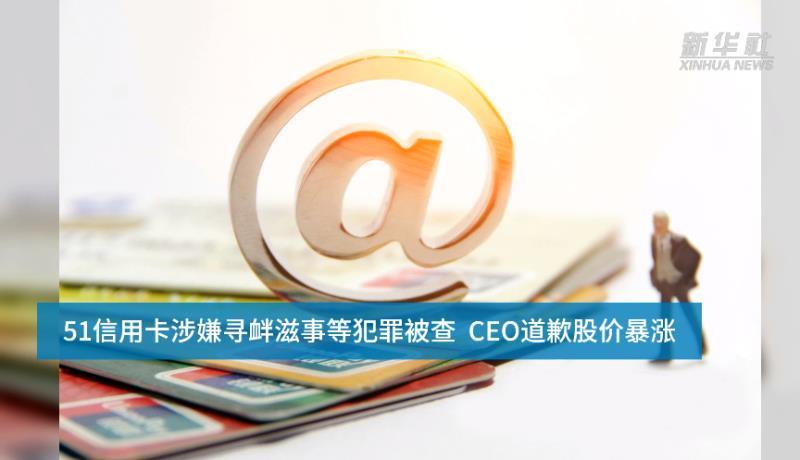 【中国财富报道】51信用卡涉嫌寻衅滋事等犯罪被查  CEO道歉股价暴涨