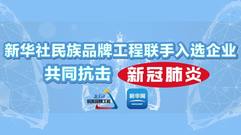 新华社民族品牌工程联手入选企业共同抗击新冠肺炎