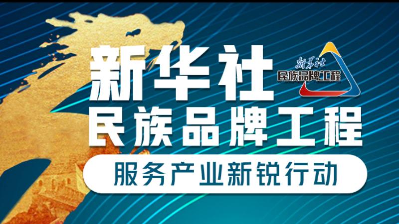 新华社民族品牌工程·服务产业新锐行动
